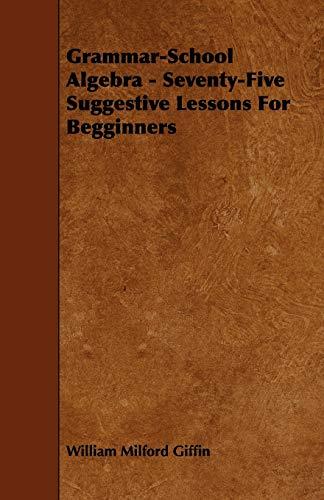 Grammar-School Algebra - Seventy-Five Suggestive Lessons For Begginners: William Milford Giffin