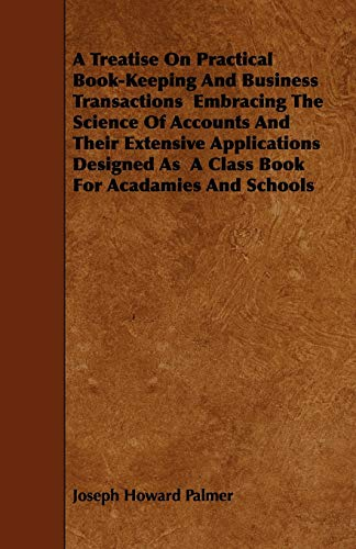 A Treatise on Practical Book-Keeping and Business Transactions Embracing the Science of Accounts ...