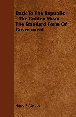 Back To The Republic - The Golden Mean - The Standard Form Of Government: Harry F. Atwood