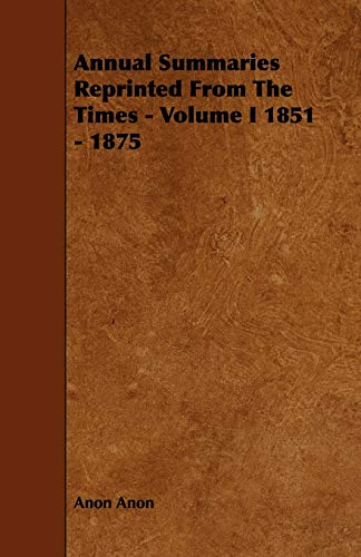 Annual Summaries Reprinted From The Times - Volume I 1851 - 1875: Anon Anon