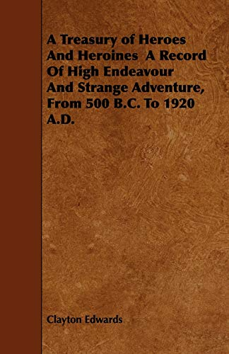 9781444690354: A Treasury of Heroes and Heroines a Record of High Endeavour and Strange Adventure, from 500 B.C. to 1920 A.D.