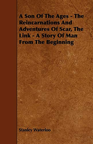 A Son Of The Ages - The Reincarnations And Adventures Of Scar, The Link - A Story Of Man From The ...