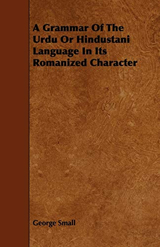 A Grammar Of The Urdu Or Hindustani Language In Its Romanized Character: George Small
