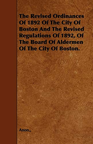 The Revised Ordinances Of 1892 Of The City Of Boston And The Revised Regulations Of 1892, Of The ...