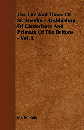 The Life And Times Of St. Anselm - Archbishop Of Canterbury And Primate Of The Britons - Vol. I.: ...