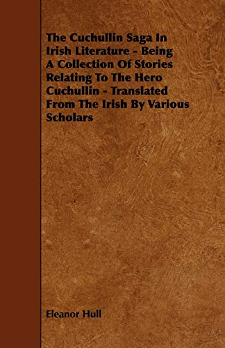9781444696929: The Cuchullin Saga In Irish Literature - Being A Collection Of Stories Relating To The Hero Cuchullin - Translated From The Irish By Various Scholars