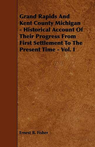 Grand Rapids And Kent County Michigan - Historical Account Of Their Progress From First Settlement ...