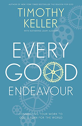 9781444702606: Every Good Endeavour: Connecting Your Work to God's Plan for the World