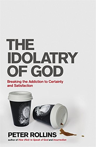 9781444703733: The Idolatry of God: Breaking the Addiction to Certainty and Satisfaction
