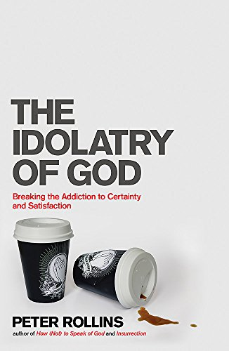 9781444703740: The Idolatry of God: Breaking the Addiction to Certainty and Satisfaction