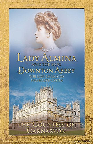 9781444730821: Lady Almina and the Real Downton Abbey: The Lost Legacy of Highclere Castle