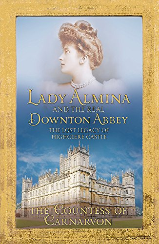 9781444730838: Lady Almina and the Real Downton Abbey: The Lost Legacy of Highclere Castle