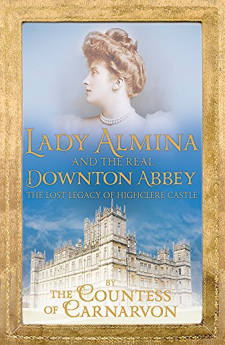 9781444730845: Lady Almina and the Real Downton Abbey: The Lost Legacy of Highclere Castle