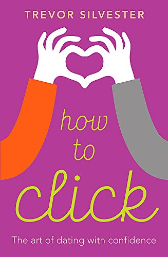 How to Click: How to date and find love with confidence - contains free audio downloads: Silvester,...