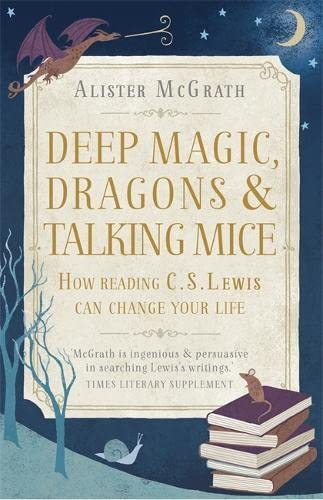 9781444750300: Deep Magic, Dragons and Talking Mice: How Reading C.S. Lewis Can Change Your Life