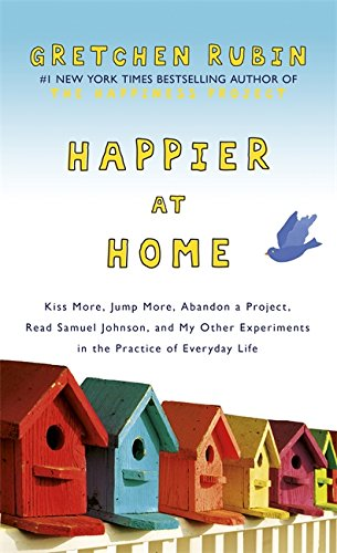 9781444757750: Happier at Home: Kiss More, Jump More, Abandon a Project, Read Samuel Johnson, and My Other Experiments in the Practice of Everyday Life