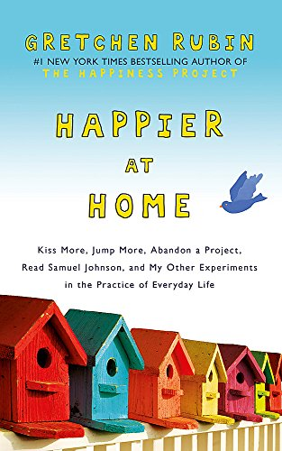 9781444757767: Happier at Home: Kiss More, Jump More, Abandon a Project, Read Samuel Johnson, and My Other Experiments in the Practice of Everyday Life