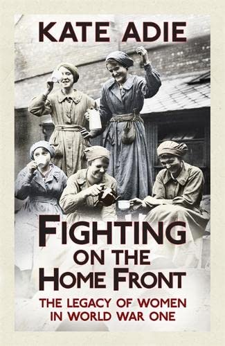 Fighting on the Home Front: The Legacy of Women in World War One: Adie, Kate