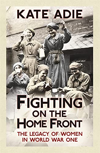 FIGHTING ON THE HOME FRONT. The Legacy of Women in World War One.