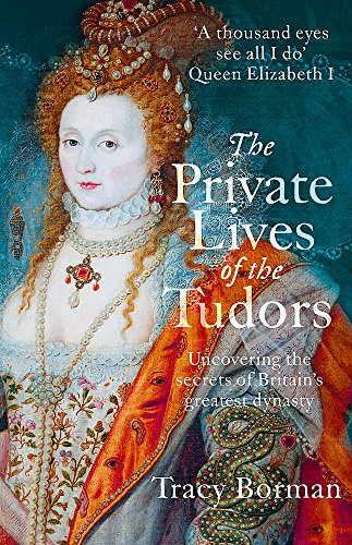9781444782929: The Private Lives of the Tudors: Uncovering the Secrets of Britain's Greatest Dynasty
