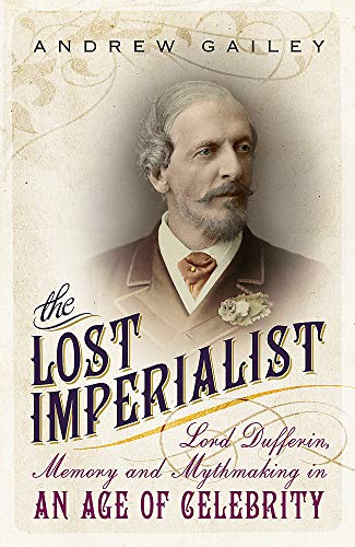 9781444792430: The Lost Imperialist: Lord Dufferin, Memory and Mythmaking in an Age of Celebrity
