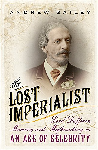 9781444792454: The Lost Imperialist: Lord Dufferin, Memory and Mythmaking in an Age of Celebrity