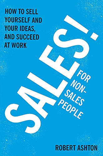 Sales for Non-Salespeople: How to sell yourself and your ideas, and succeed at work: Ashton, Robert
