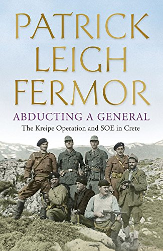 Abducting a General: the Kreipe Operation and SOE in Crete: Patrick Leigh FERMOR