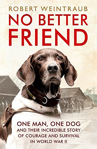 9781444796964: No Better Friend: One Man, One Dog, and Their Incredible Story of Courage and Survival in World War II