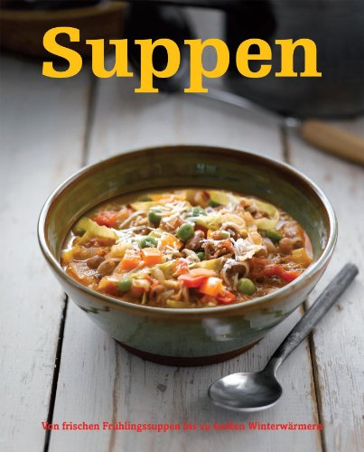 Suppen : Von frischen Frühlingssuppen bis zu heißen Winterwärmern