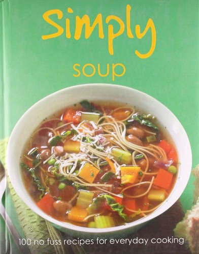 Simply Soups: 100 No Fuss Recipes fro Everyday Cooking: Parragon Publishing India