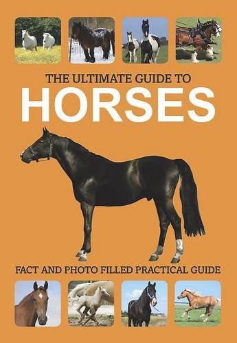 The Ultimate Guide to Horses: Fact and Photo Filed Practical Guide: Parragon Publishing India