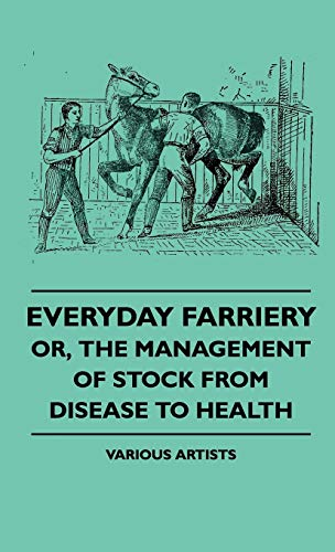 Everyday Farriery - Or, the Management of Stock from Disease to Health
