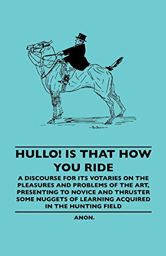 Hullo Is That How You Ride - A Discourse for Its Votaries on the Pleasures and Problems of the Art,...