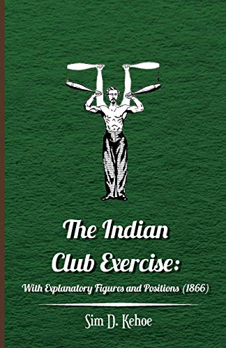 The Indian Club Exercise: With Explanatory Figures: Kehoe, Sim D.