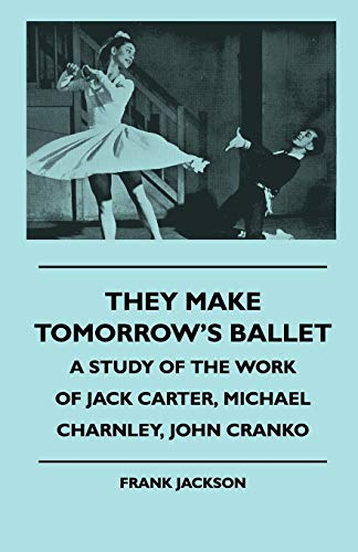 9781445509556: They Make Tomorrow's Ballet - A Study of the Work of Jack Carter, Michael Charnley, John Cranko