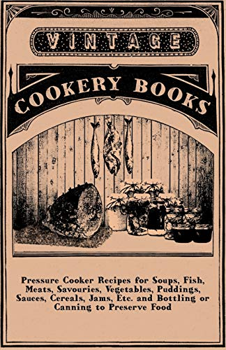 9781445509907: Pressure Cooker Recipes for Soups, Fish, Meats, Savouries, Vegetables, Puddings, Sauces, Cereals, Jams, Etc. and Bottling or Canning to Preserve Food