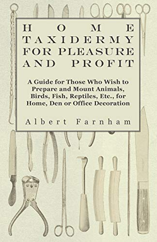 9781445510538: Home Taxidermy or Pleasure and Profit - A Guide for Those Who Wish to Prepare and Mount Animals, Birds, Fish, Reptiles, Etc., for Home, Den or Office Decoration