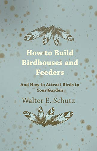 How To Build Birdhouses And Feeders - And How To Attract Birds To Your Garden: Walter Schutz