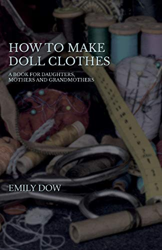 How To Make Doll Clothes - A Book For Daughters, Mothers And Grandmothers: Emily Dow