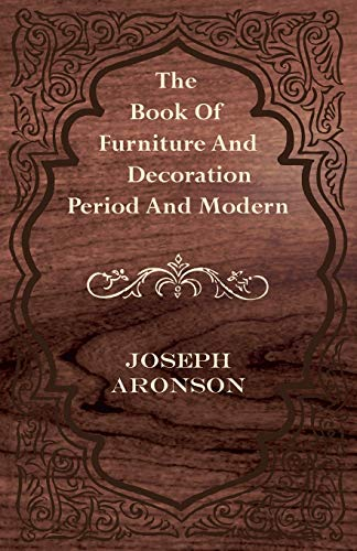 The Book Of Furniture And Decoration - Period And Modern: Joseph Aronson