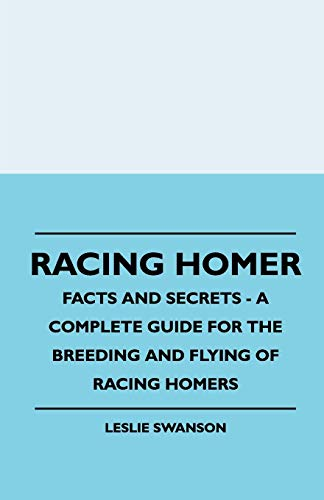 Racing Homer - Facts And Secrets - A Complete Guide For The Breeding And Flying Of Racing Homers: ...