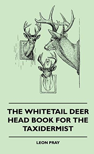 The Whitetail Deer Head Book For The Taxidermist: Leon Pray