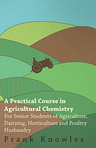 A Practical Course In Agricultural Chemistry - For Senior Students Of Agriculture, Dairying, ...