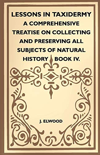 9781445518343: Lessons In Taxidermy - A Comprehensive Treatise On Collecting And Preserving All Subjects Of Natural History - Book IV.