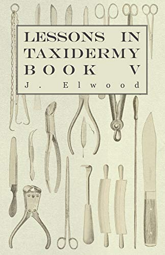 9781445518350: Lessons in Taxidermy - A Comprehensive Treatise on Collecting and Preserving all Subjects of Natural History - Book V.