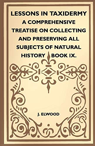 9781445518398: Lessons In Taxidermy - A Comprehensive Treatise On Collecting And Preserving All Subjects Of Natural History - Book IX.