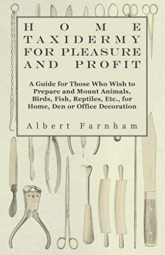 9781445518602: Home Taxidermy or Pleasure and Profit - A Guide for Those Who Wish to Prepare and Mount Animals, Birds, Fish, Reptiles, Etc., for Home, Den or Office Decoration