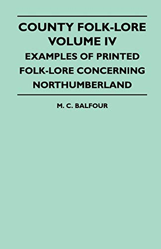 County Folk-Lore Volume IV - Examples Of Printed Folk-Lore Concerning Northumberland: M. C. Balfour