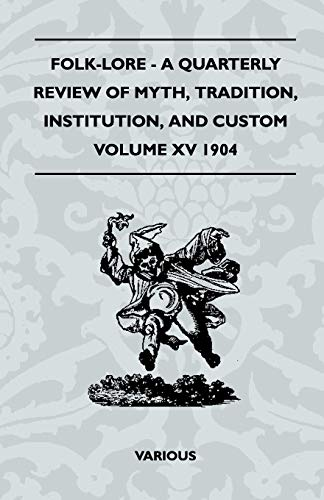 Folk-Lore - A Quarterly Review of Myth, Tradition, Institution, and Custom - Volume XV 1904